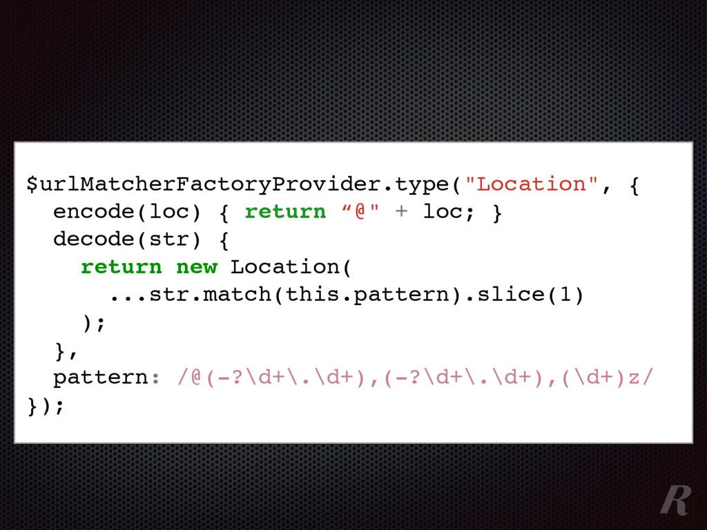 "$urlMatcherFactoryProvider.type(""Location"", { e..."