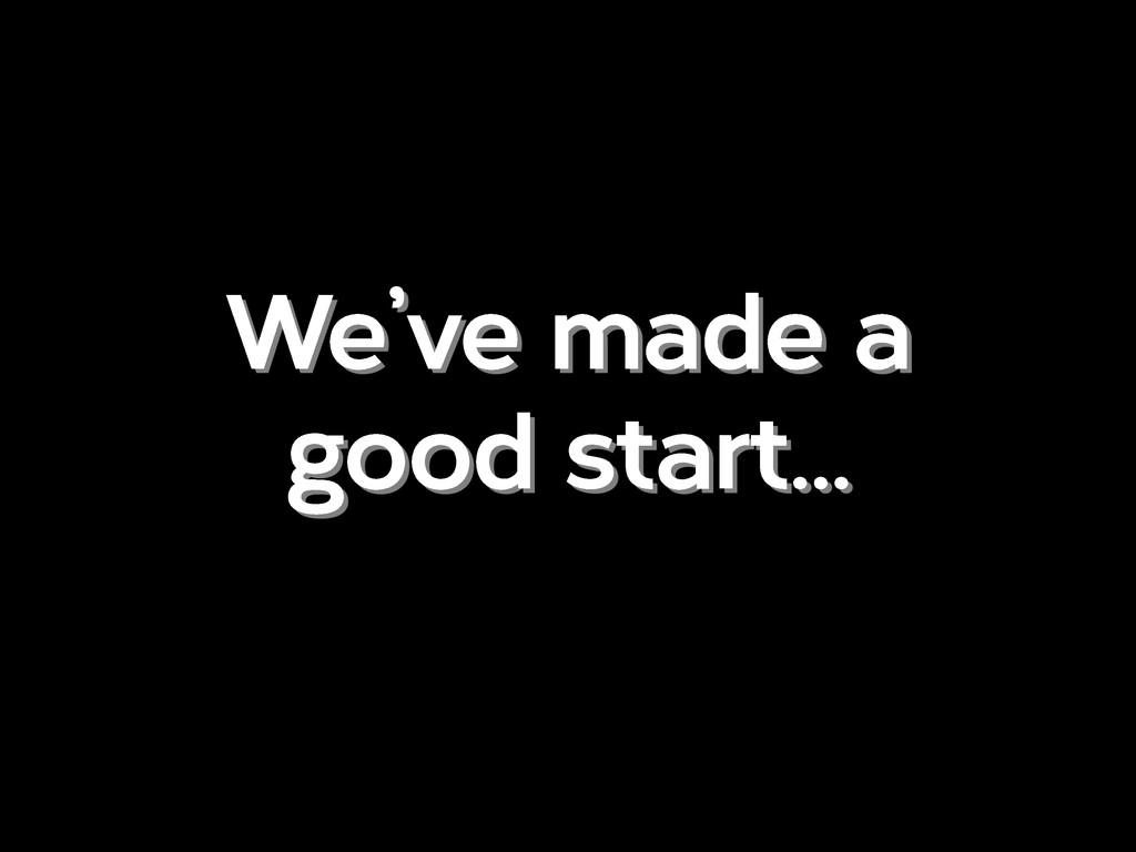 We've made a good start…