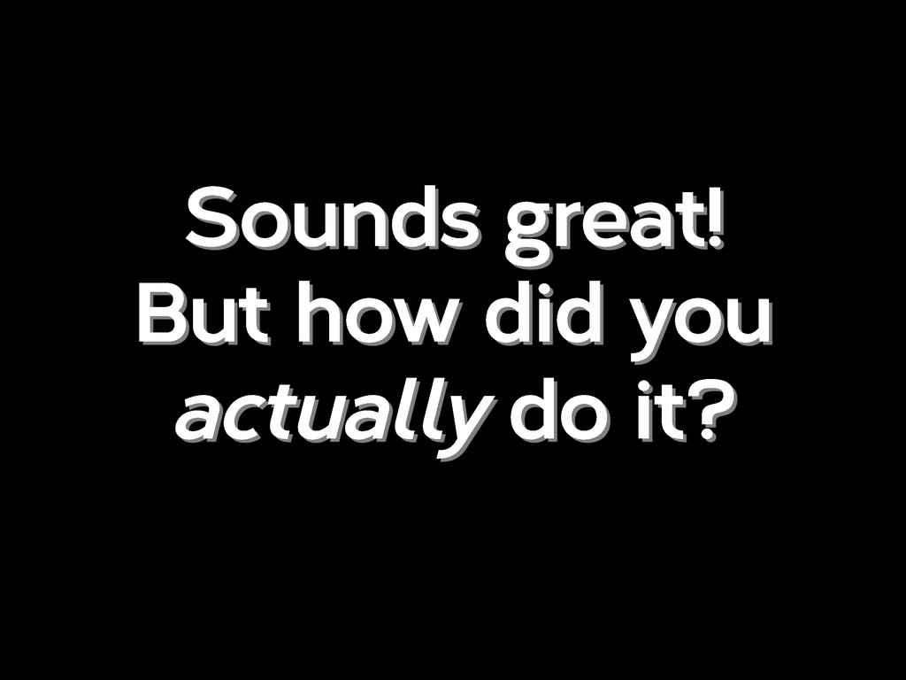 Sounds great! But how did you actually do it?