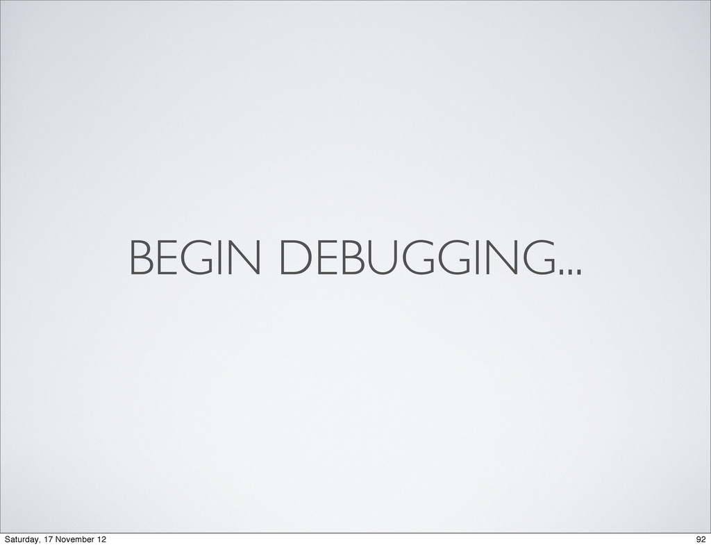 BEGIN DEBUGGING... 92 Saturday, 17 November 12