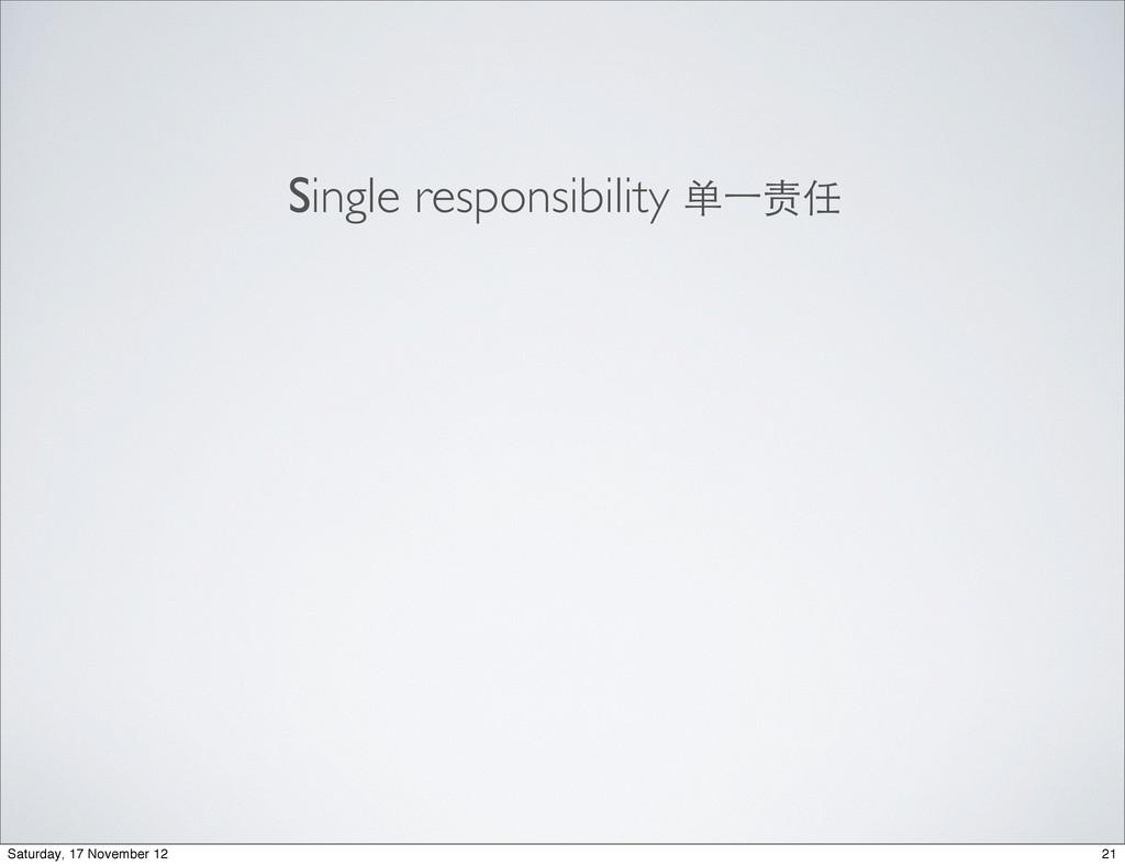 Single responsibility 单⼀一责任 21 Saturday, 17 Nov...