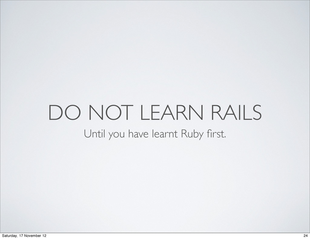 Until you have learnt Ruby first. DO NOT LEARN R...