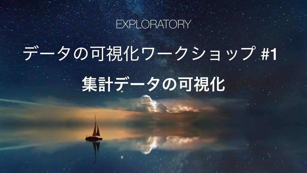 EXPLORATORY σʔλͷՄࢹԽϫʔΫγϣοϓ #1 ूܭσʔλͷՄࢹԽ