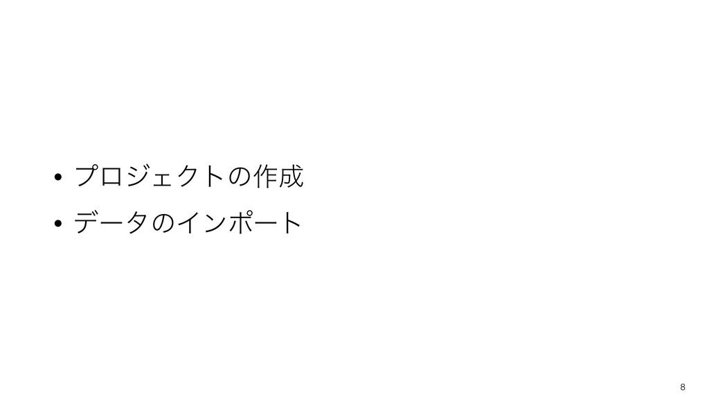 • ϓϩδΣΫτͷ࡞ • σʔλͷΠϯϙʔτ 8