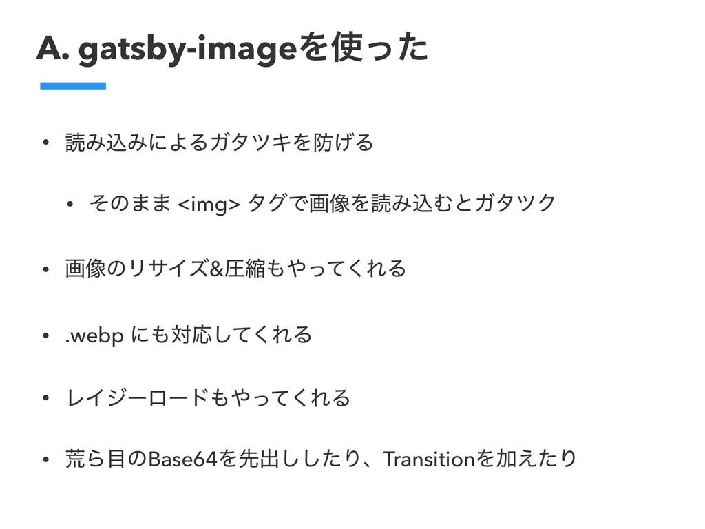 A. gatsby-imageΛͬͨ • ಡΈࠐΈʹΑΔΨλπΩΛ͛Δ • ͦͷ·· <i...