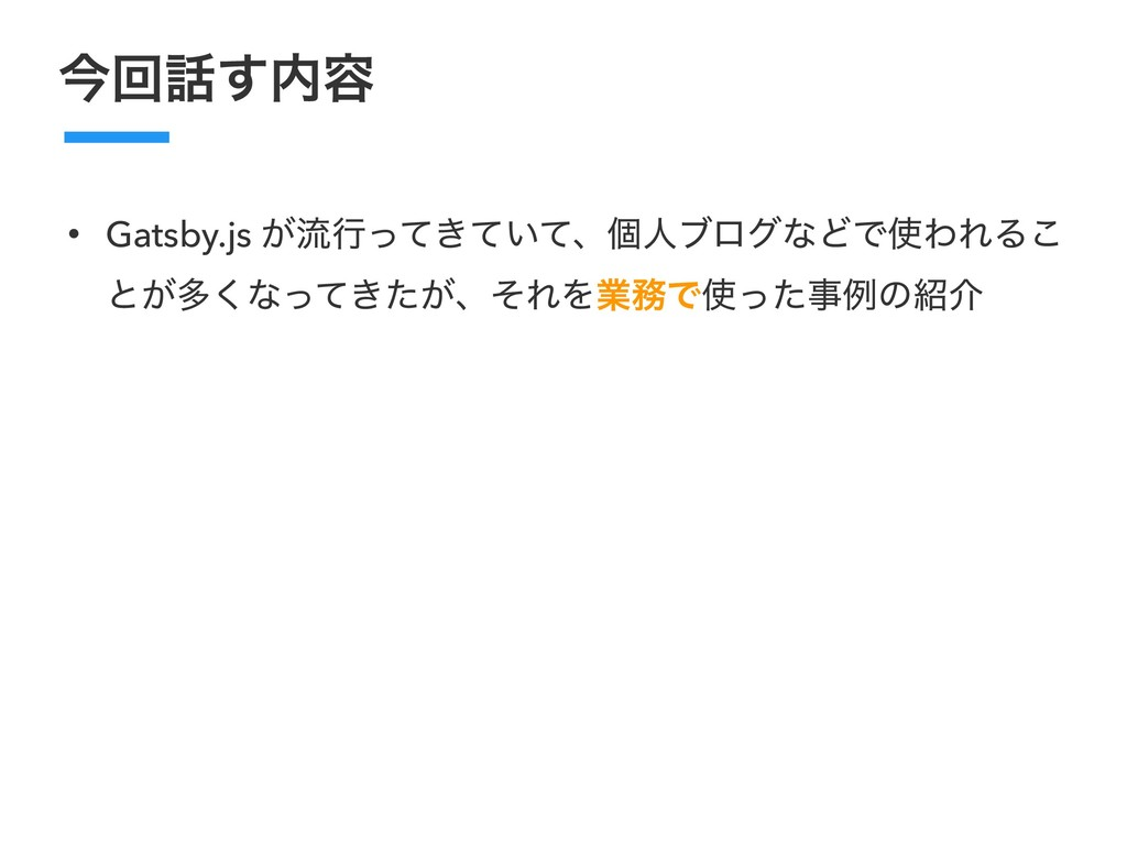 ࠓճ͢༰ • Gatsby.js ͕ྲྀߦ͖͍ͬͯͯͯɺݸਓϒϩάͳͲͰΘΕΔ͜ ͱ͕ଟ͘...
