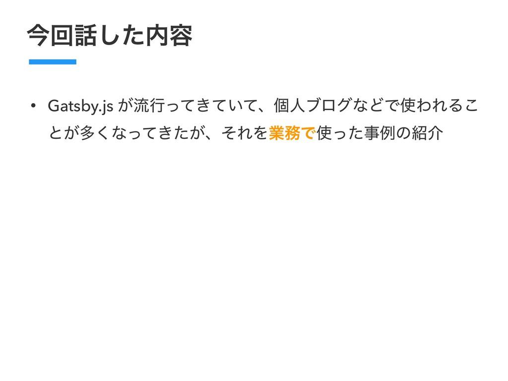 ࠓճͨ͠༰ • Gatsby.js ͕ྲྀߦ͖͍ͬͯͯͯɺݸਓϒϩάͳͲͰΘΕΔ͜ ͱ͕ଟ...