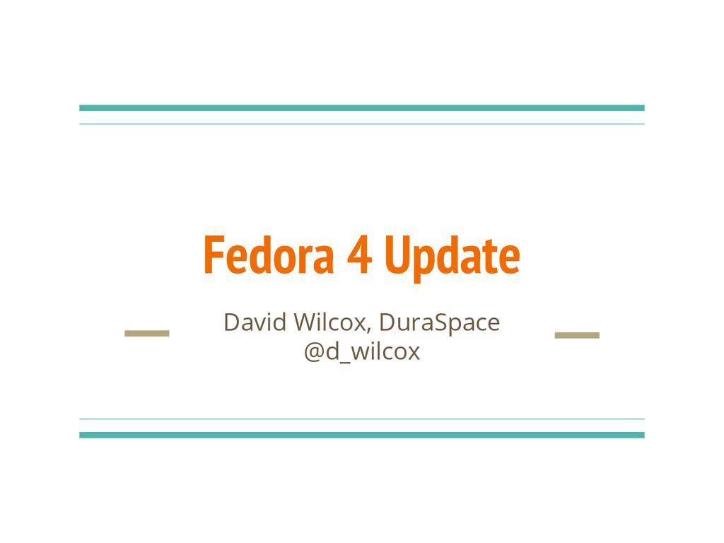 Fedora 4 Update David Wilcox, DuraSpace @d_wilc...