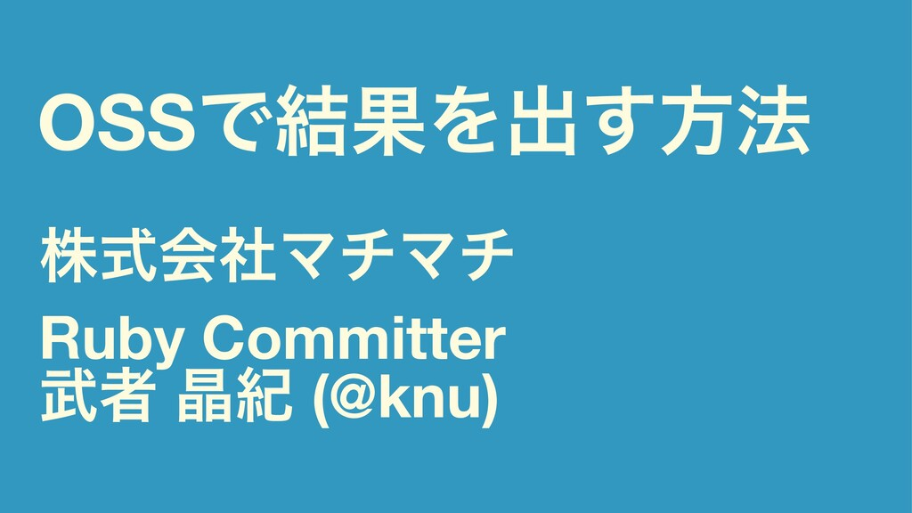 OSSͰ݁ՌΛग़͢ํ๏ גࣜձࣾϚνϚν Ruby Committer ऀ থل (@knu)