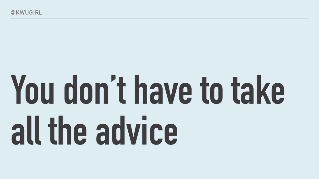 @KWUGIRL You don't have to take all the advice