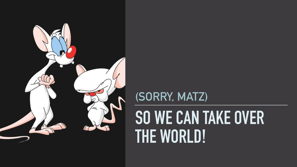 SO WE CAN TAKE OVER THE WORLD! (SORRY, MATZ)