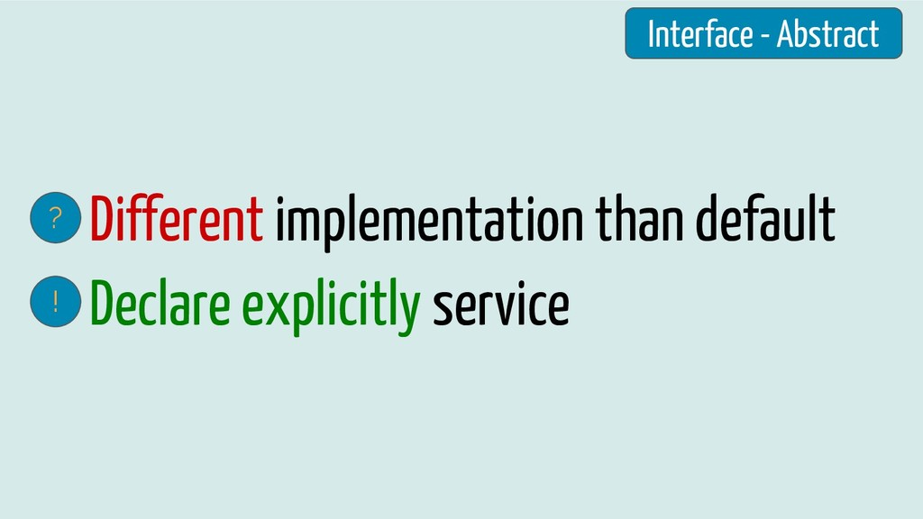 Different implementation than default ? Declare...