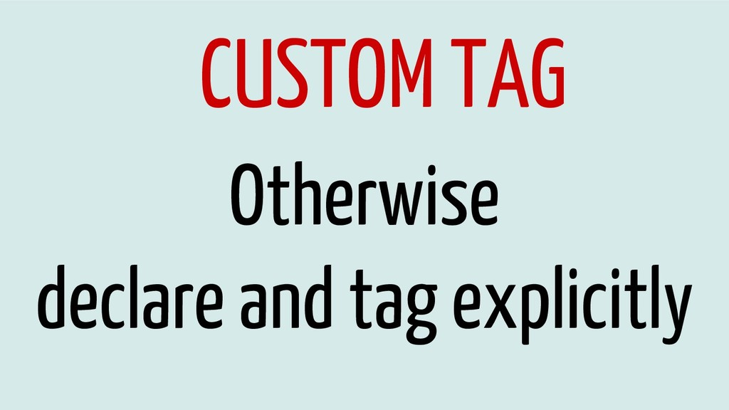 CUSTOM TAG Otherwise declare and tag explicitly