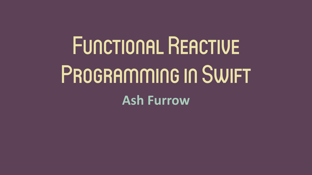 Functional Reactive Programming in Swift Ash	