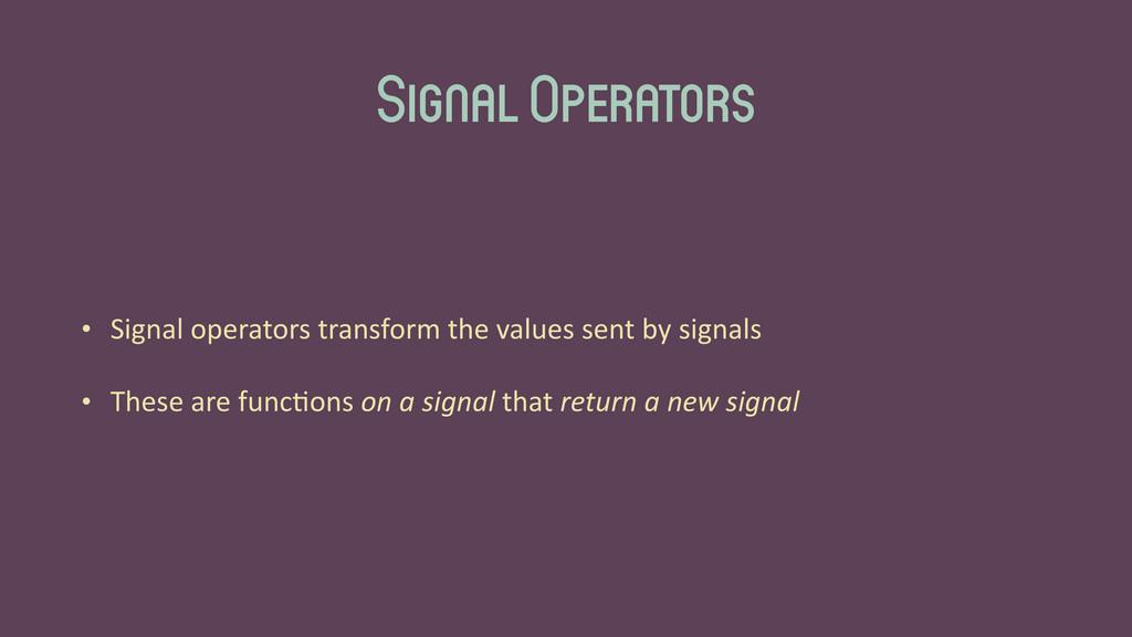 Signal Operators • Signal operators trans...