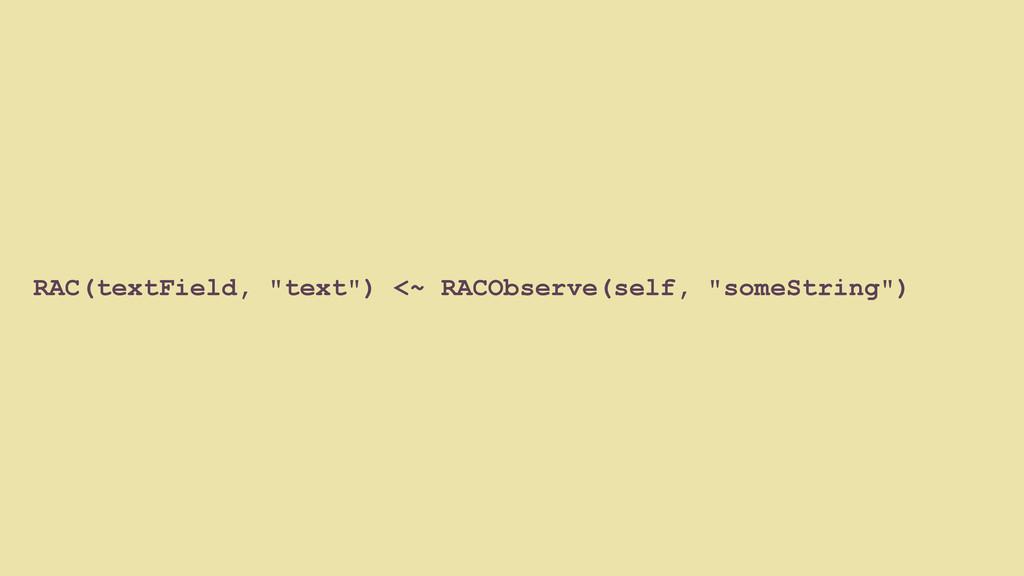 """RAC(textField, """"text"""") <~ RACObserve(self, """"som..."""