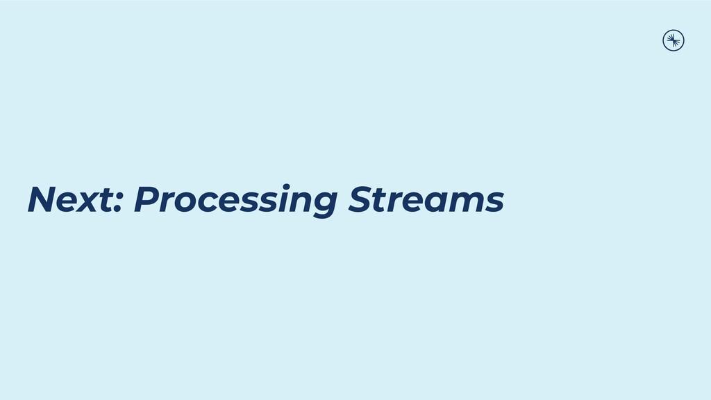Next: Processing Streams