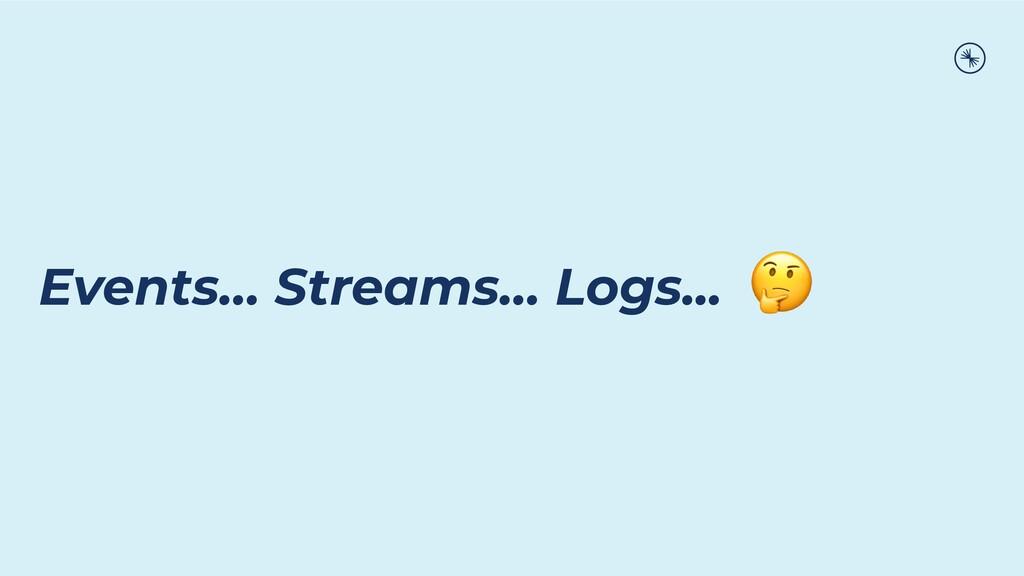 Events… Streams… Logs...