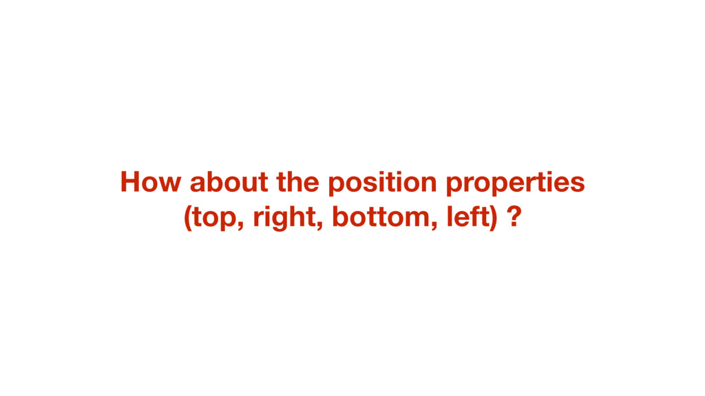 How about the position properties (top, right, ...