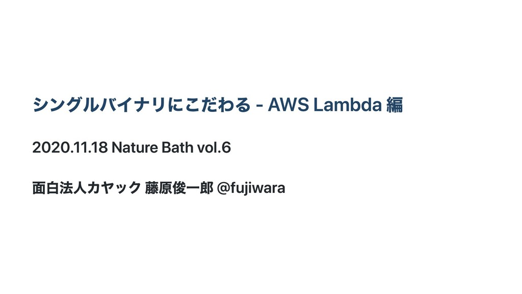 シングルバイナリにこだわる - AWS Lambda 編 2020.11.18 Nature ...