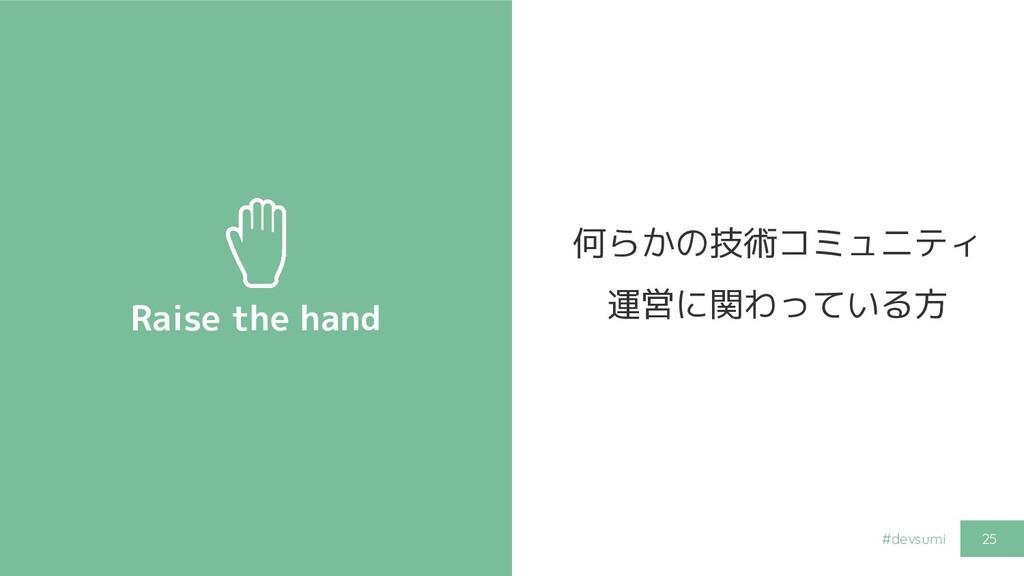 #devsumi Raise the hand 25 何らかの技術コミュニティ 運営に関わって...