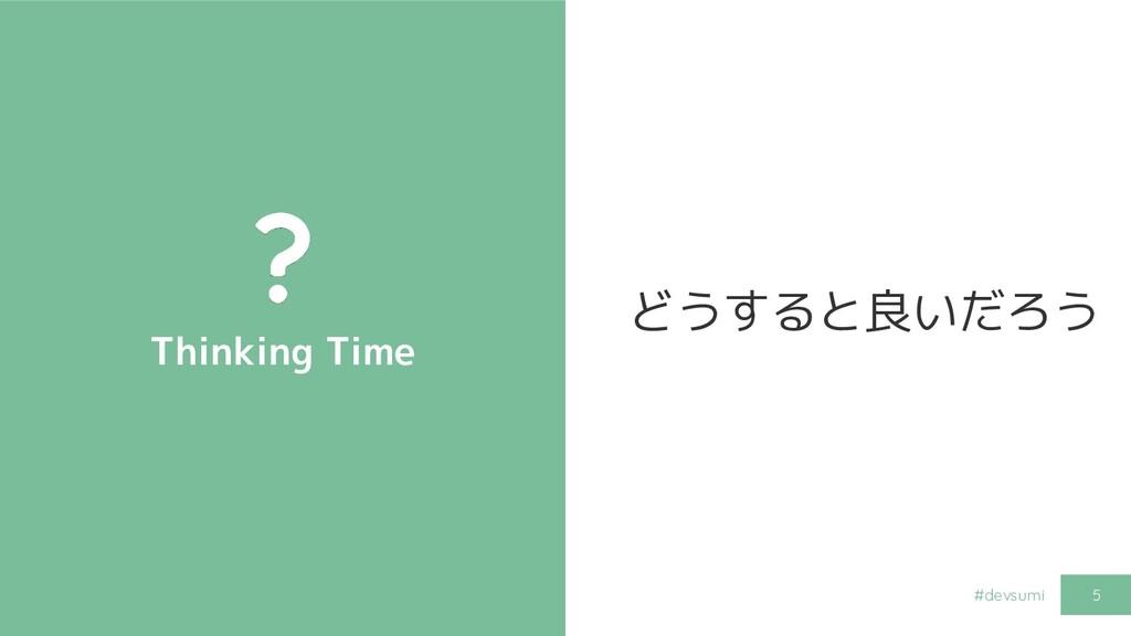 #devsumi Thinking Time 5 どうすると良いだろう