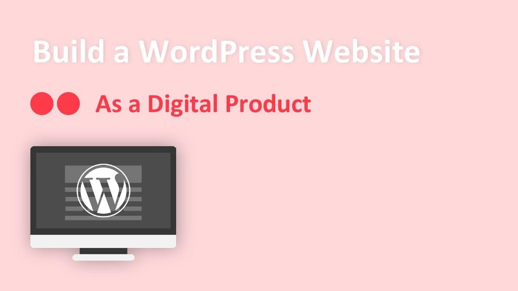 Build a WordPress Website As a Digital Product