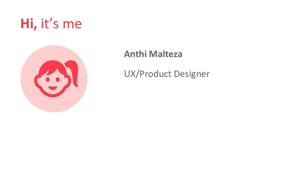 Hi, it's me Anthi Malteza UX/Product Designer