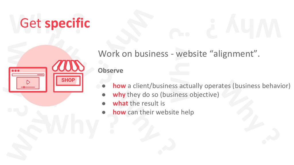 Why ? Why ? Why ? Get specific Work on business...