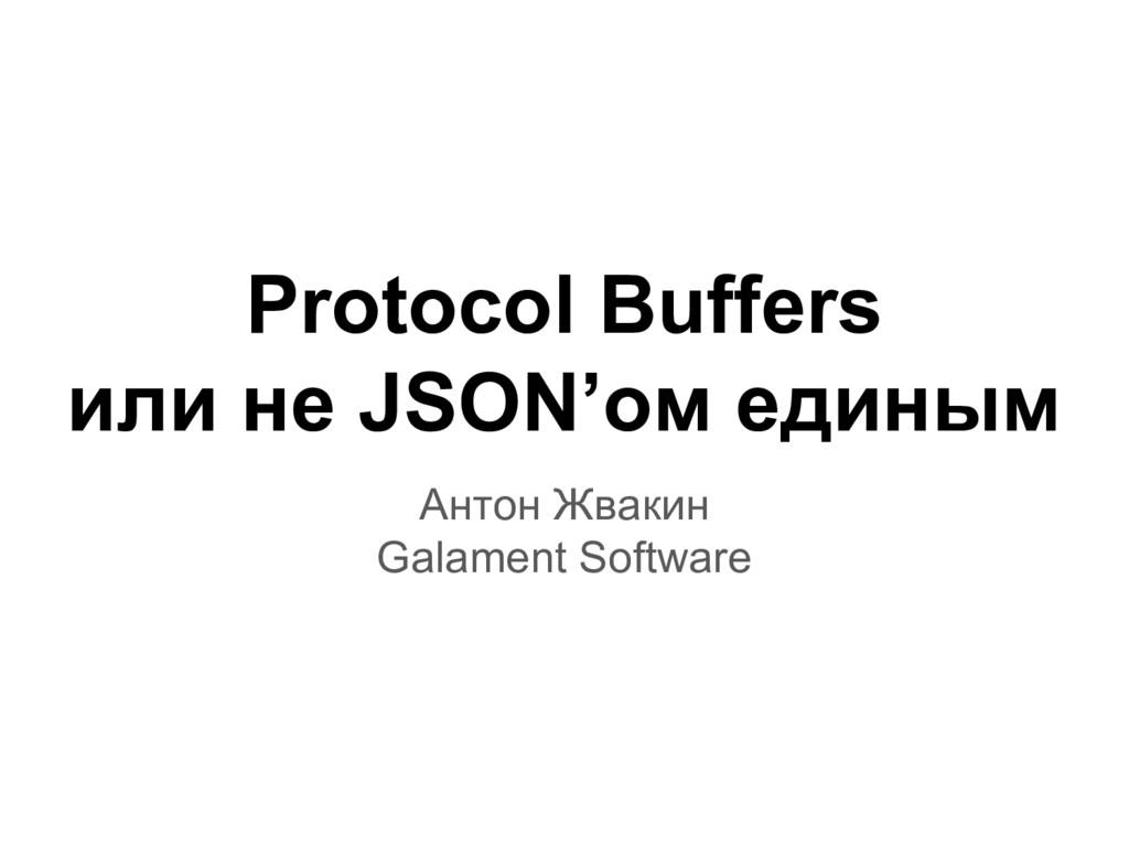 Protocol Buffers или не JSON'ом единым Антон Жв...