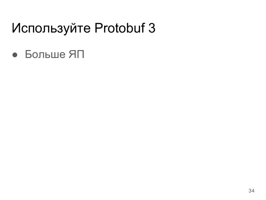 Используйте Protobuf 3 ● Больше ЯП 34
