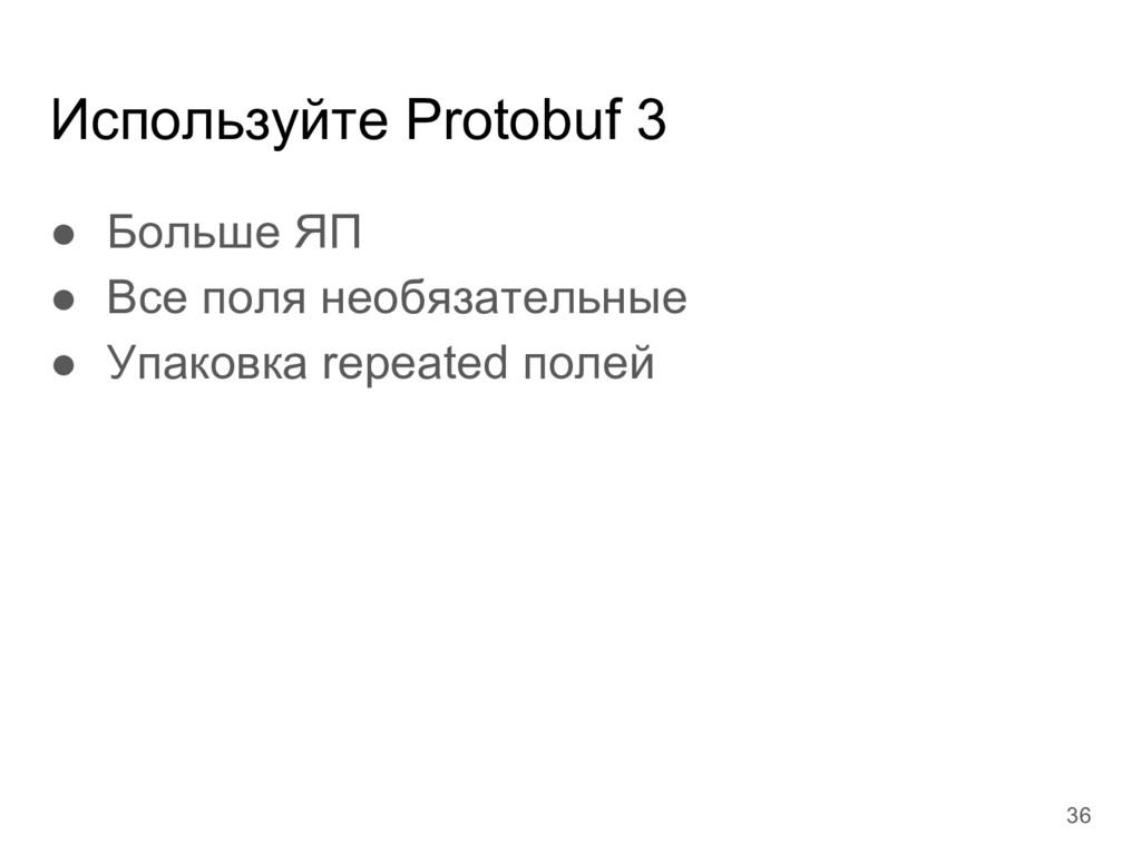 Используйте Protobuf 3 ● Больше ЯП ● Все поля н...