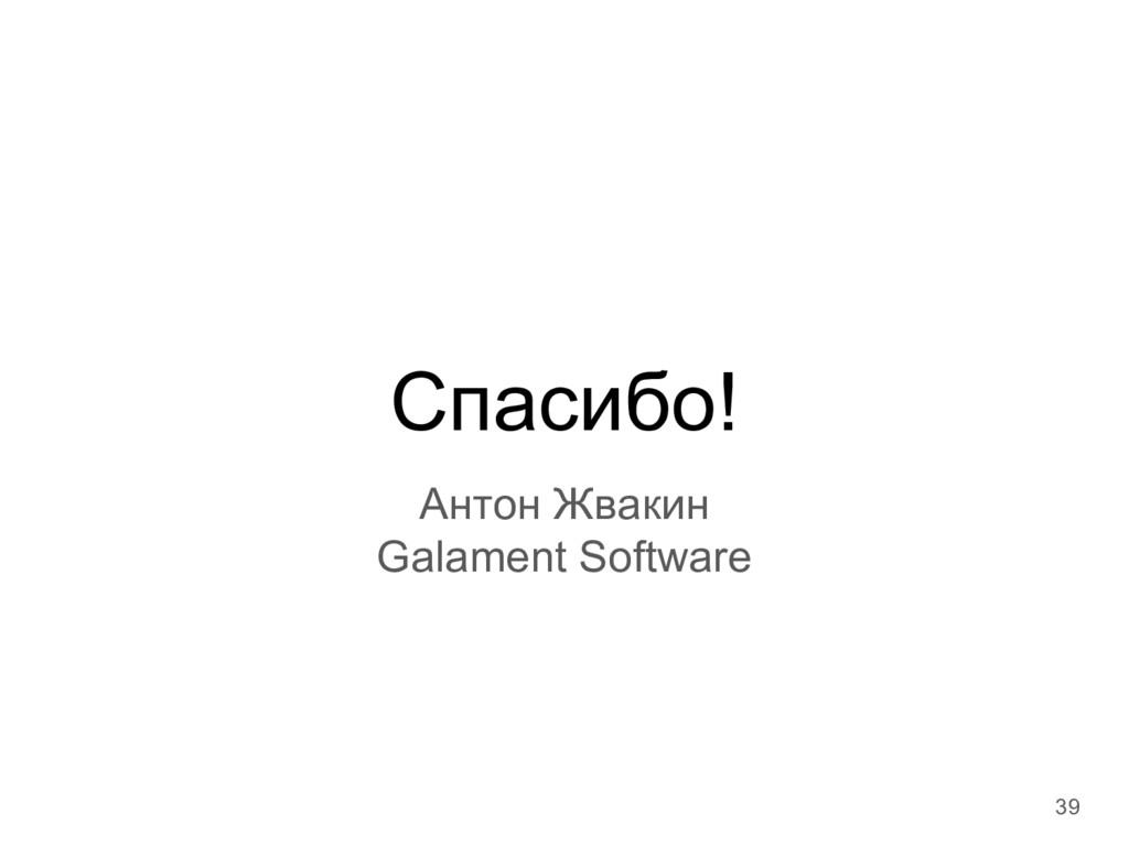 Спасибо! Антон Жвакин Galament Software 39