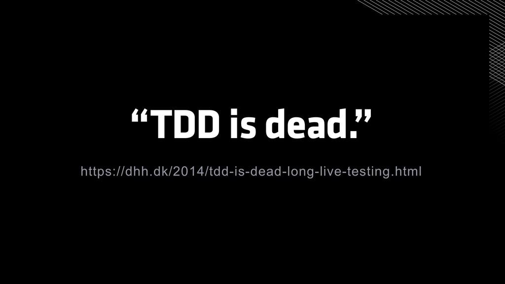 """""""TDD is dead."""" https://dhh.dk/2014/tdd-is-dead-..."""