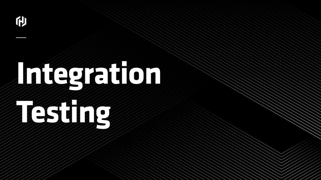 ⁄ Integration Testing