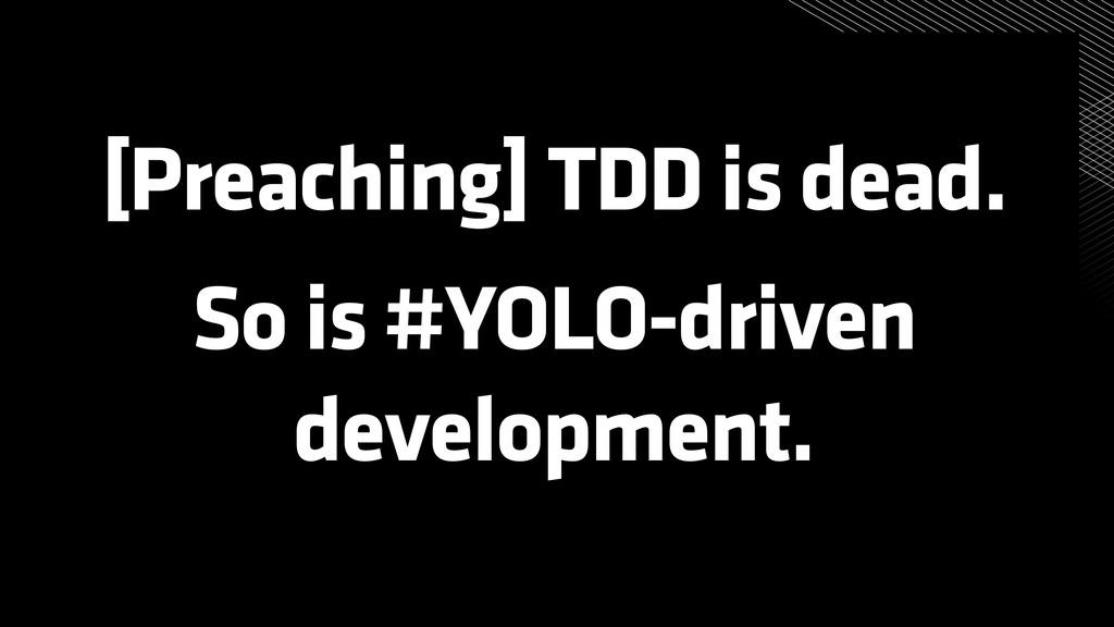 [Preaching] TDD is dead. So is #YOLO-driven dev...