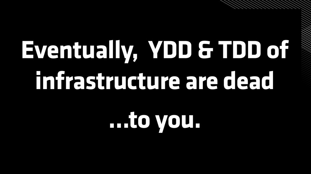 Eventually, YDD & TDD of infrastructure are dea...