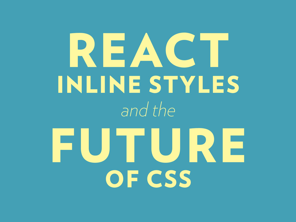 REACT INLINE STYLES and the FUTURE OF CSS