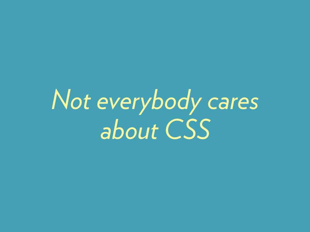 Not everybody cares about CSS