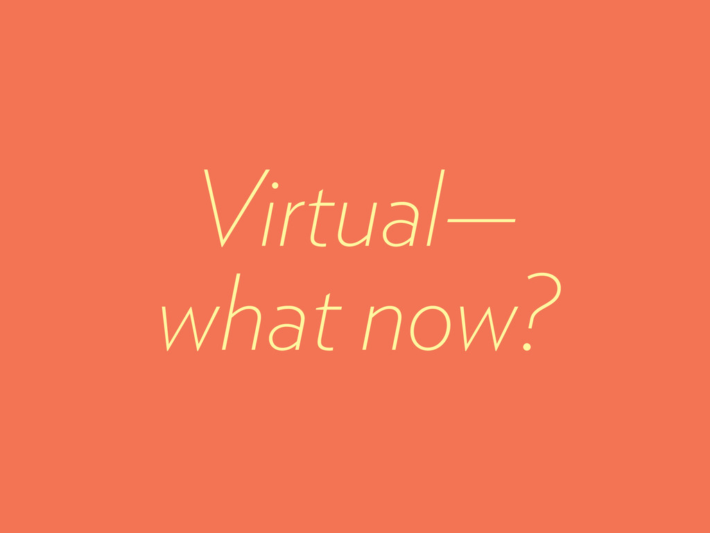 Virtual— what now?