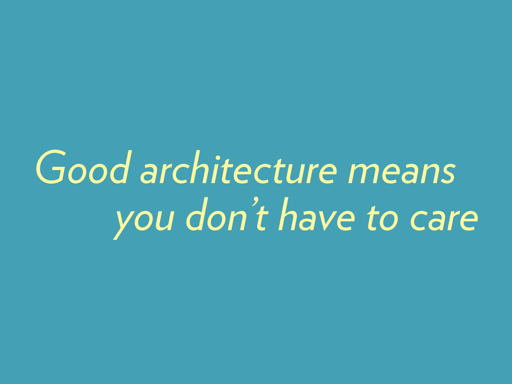 you don't have to care Good architecture means