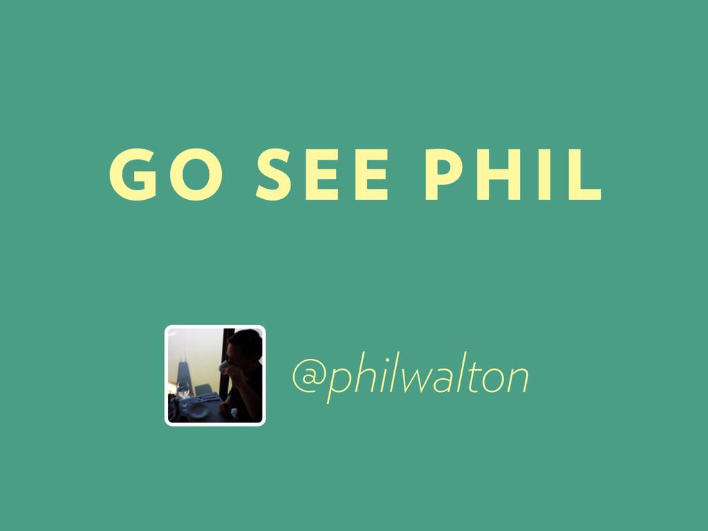 @philwalton GO SEE PHIL