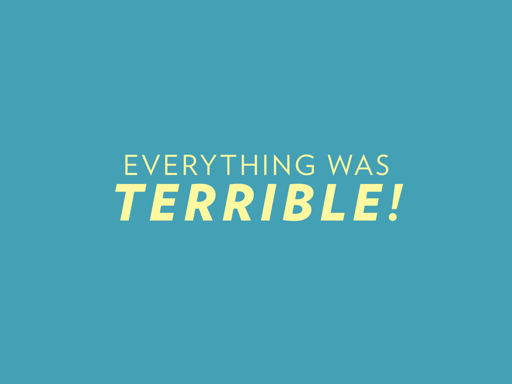 EVERYTHING WAS TERRIBLE!