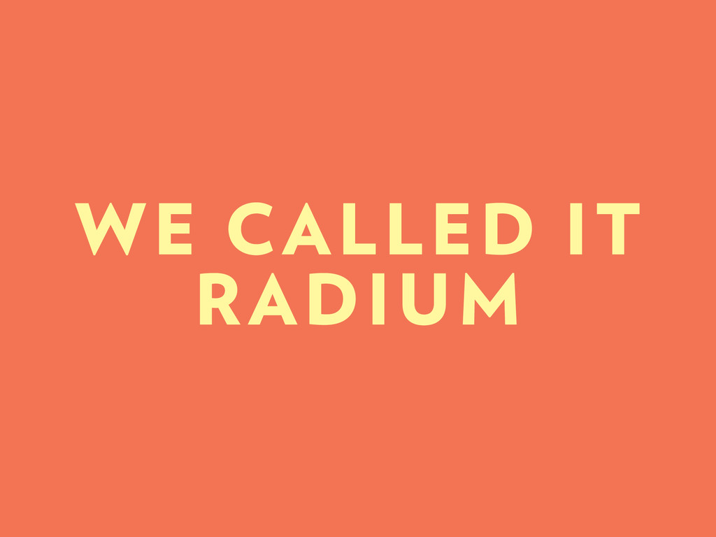 WE CALLED IT RADIUM
