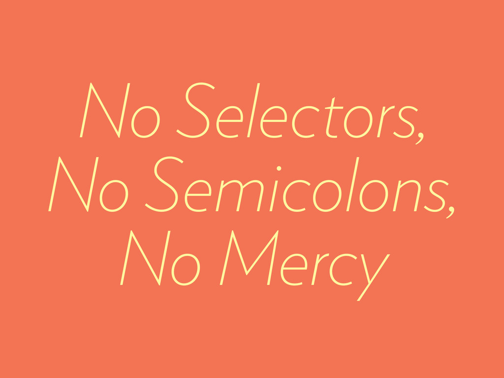 No Selectors, No Semicolons, No Mercy