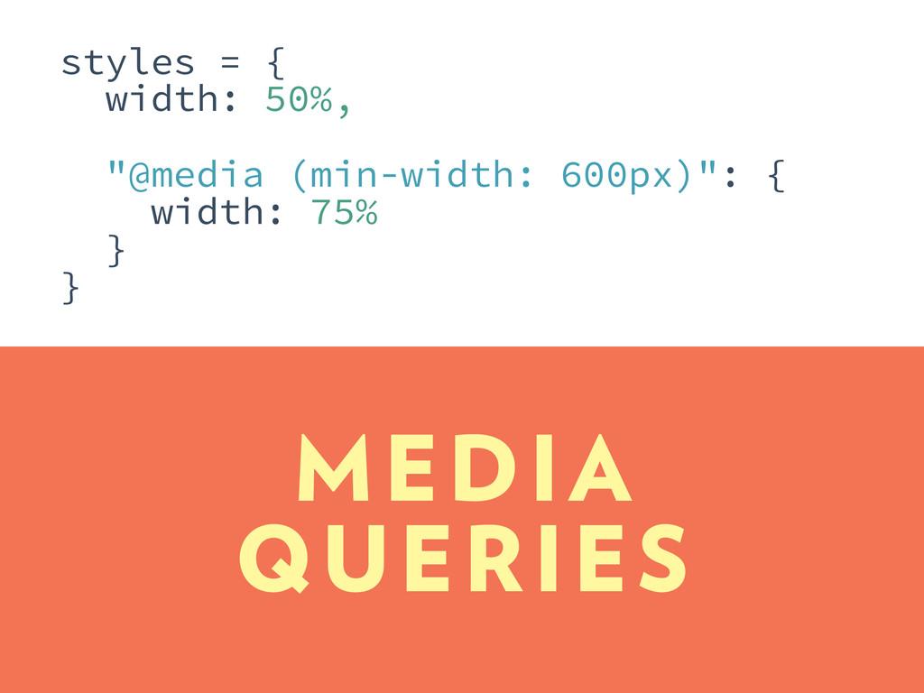 "MEDIA QUERIES styles = { width: 50%, ""@media (m..."