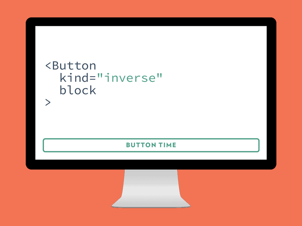 "BUTTON TIME <Button kind=""inverse"" block >"