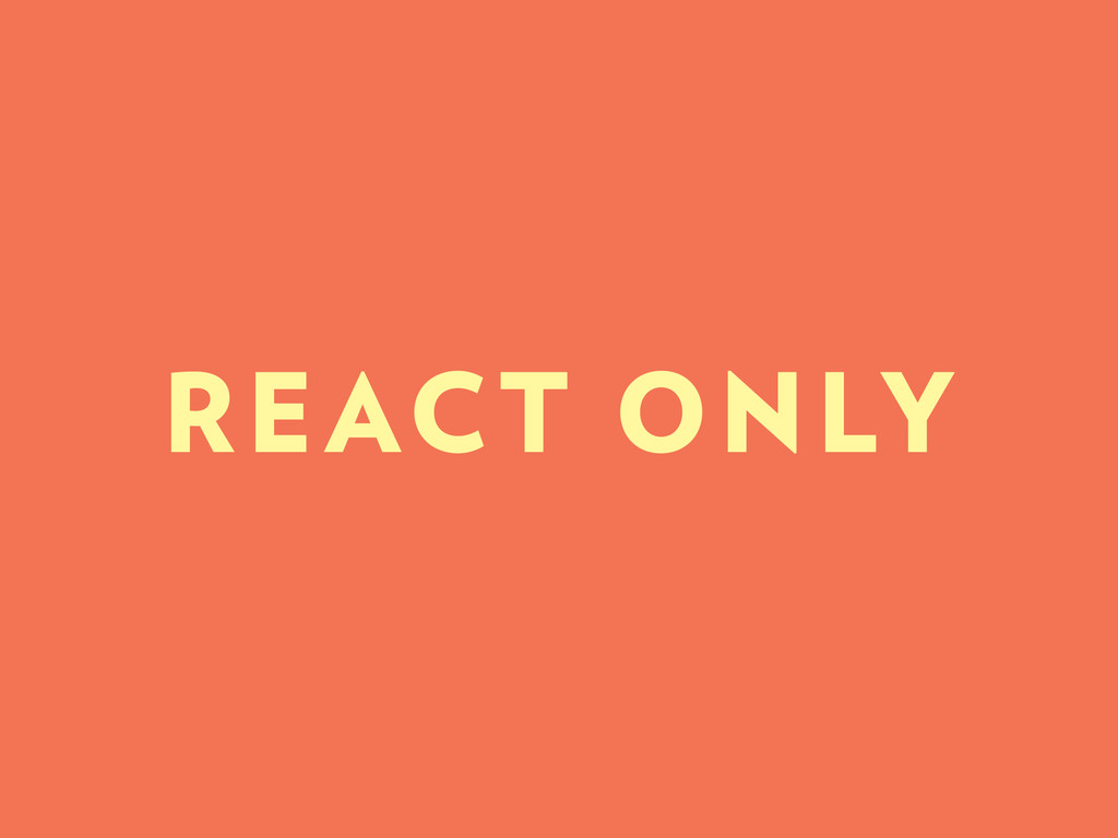 REACT ONLY