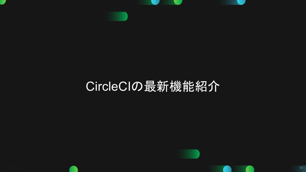 19 CircleCIの最新機能紹介