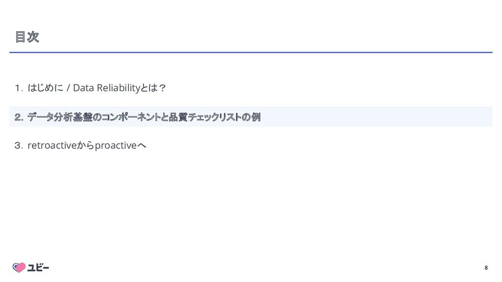 8 目次 1.はじめに / Data Reliabilityとは? 2.データ分析基盤のコンポ...
